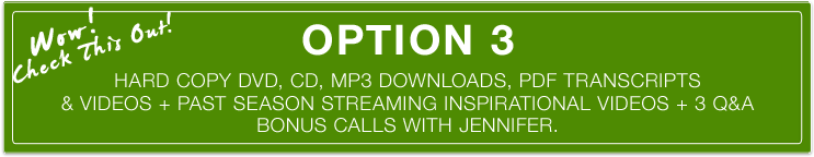 Option 3 Hard Copy DVD, CD, MP3 Downloads, PDF Transcripts & Videos + Past Season Streaming Inspirational Videos + 3 Q&A Bonus Calls With Jennifer