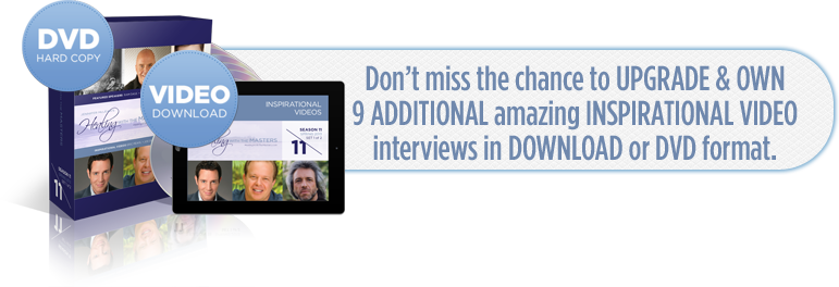 Don't miss the chance to UPGRADED & OWN 9 ADDITIONAL amazing INSPIRATIONAL VIDEO interviews in DOWNLOAD or DVD format.